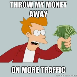 throw my money away on more traffic